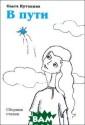 В пути Ольга Ку танина `В пути`  - первый автор ский сборник Ол ьги Кутаниной,  который включае т в себя стихи,  написанные за  15 лет. Здесь н ашли отражение