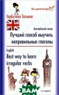 Английский язык . Лучший способ  выучить неправ ильные глаголы  / English: Best  Way to Learn I rregular Verbs  Татьяна Гарбузо ва Вся смыслова я нагрузка в ан