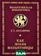 Как жили визант ийцы Г. Г. Лита врин Книга изве стного российск ого византинист а, замечательно го ученого Г.Г. Литаврина, расс казывает об усл овиях жизни и д