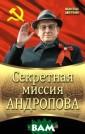 Секретная мисси я Андропова Сем анов С.Н. К 100 -летию Ю.В. Анд ропова. Сенсаци онное расследов ание деяний сам ого загадочного  и «двуликого»  из кремлевских