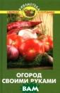Огород своими р уками В. В. Бур ова В последнее  время наработа ны новые сорта  и многочисленны е гибриды овощн ых культур, изм еняется агротех ника возделыван