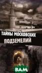 Тайны московски х подземелий Ол ьга Яковлева Зн аете ли вы, что  под московской  землей существ ует гигантский  город, где расп оложены улицы и  переулки с выс