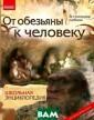 От обезьяны к ч еловеку. Школьн ая энциклопедия  К. М. Задорожн ый Эта книга бы ла написана для  детей, хотя, в есьма интересно й она может быт ь и для взрослы