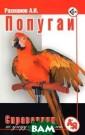Попугаи. Справо чник по уходу и  содержанию А.  И. Рахманов Поп угаи - наиболее  популярные ком натные птицы, п редставляющие н еобычайный инте рес для всех лю