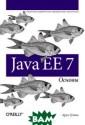 Java EE 7. Осно вы Арун Гупта И зучите передовы е технологии пл атформы Java En terprise Editio n 7 и узнайте о  новинках, реал изованных в ее  последней верси