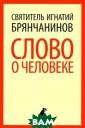 Слово о человек е Святитель Игн атий Брянчанино в Епископ Игнат ий (в миру Дмит рий Александров ич Брянчанинов)  - выдающийся у ченый, богослов , проповедник,