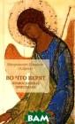 Во что верят пр авославные хрис тиане Митрополи т Иларион (Алфе ев) У многих не т ни времени, н и возможности р азобраться в то м, во что же ве рят православны