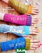 Learn to Knit,  Love to Knit An na Wilkinson Co lorful, fun, an d utterly adora ble, Anna Wilki nson`s designs  appeal to begin ner knitters wh o haven`t been