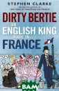 Dirty Bertie: A n English King  Made in France  Stephen Clarke  Despite fierce  opposition from  his mother, Qu een Victoria, E dward VII was a lways passionat