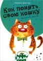 Как понять свою  кошку Наталья  Дьякова Что вы  знаете о своих  кошках? Почему  они ведут себя  как снежные кор олевы и что при  этом происходи т в их голове?