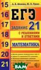 ЕГЭ. Математика . Задание 21 с  решениями и отв етами А. В. Шев кин, Ю. О. Пука с Книга посвяще на наиболее про блемной составл яющей Единого г осударственного