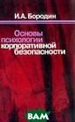 Основы психолог ии корпоративно й безопасности  И. А. Бородин П еред вами книга , в которой впе рвые систематиз ированы вопросы  психологии кор поративной безо