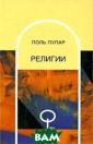 Религии Поль Пу пар В основе пр едлагаемой вним анию читателей  книги - материа лы, вошедшие в  фундаментальный  `Словарь религ ий`, изданный п од непосредстве