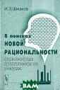 В поисках новой  рациональности . Философия кри тического разум а И. З. Шишков  Книга профессор а И.3.Шишкова -  первое в отече ственной литера туре фундамента