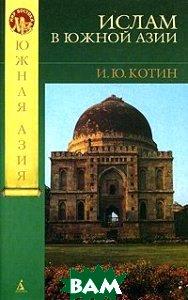 Мечом и молитвой: ислам в Южной Азии  Котин И. Ю.  купить