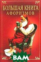Большая книга афоризмов. Великие мысли великих людей  А. П. Кондрашов, И. И. Комарова купить
