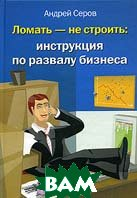 Ломать - не строить: инструкция по развалу бизнеса  Андрей Серов купить