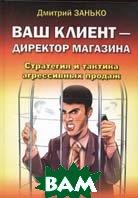 Ваш клиент - директор магазина. Стратегия и тактика агрессивных продаж  Дмитрий Занько купить