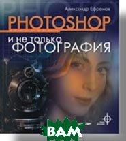 Photoshop и не только фотография. Полноцветное издание  Ефремов А. А. купить