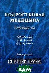 Подростковая медицина: Руководство. 2-е изд., переработанное и дополненное   Левина Л. И., Куликов А. М. купить