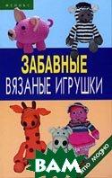 Забавные вязаные игрушки  А. М. Диченскова купить