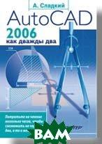 AutoCAD 2006 как дважды два   Сладкий А. Л. купить