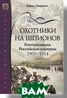 Охотники на шпионов. Контрразведка Российской империи 1903—1914   Старков Б.   купить