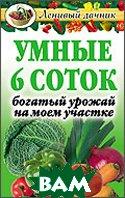 Умные 6 соток: Богатый урожай на моем участке  Дятлева Г. В. купить