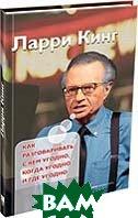 Как разговаривать с кем угодно, когда угодно и где угодно / How to Talk to Anyone, Anytime, Anywhere: The Secrets of Good Communication  Ларри Кинг / Larry King купить