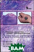 Кератоакантома. Клиника. Диагностика. Лечение. Трансформация в рак  Кунцевич Ж.С., Казанцева И.А., Молочков В.А.  купить