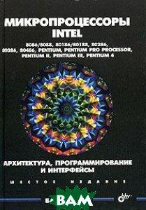 Микропроцессоры Intel: 8086/8088, 80186/80188, 80286, 80386, 80486, Pentium, Pentium Pro Processor, Pentium II, Pentium III, Pentium 4  Брэй Б. купить