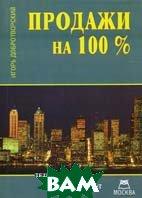 Продажи на 100%: Технологии эффективных продаж: полный справочник высокоэффективного продавца-профессионала  Добротворский И.Л. купить