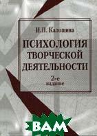 Психология творческой деятельности. 3-е изд., перераб.и доп  Калошина И.П. купить