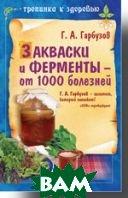 Закваски и ферменты - от 1000 болезней   Гарбузов Г. А. купить
