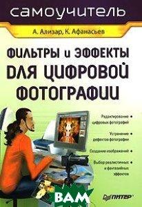 Фильтры и эффекты для цифровой фотографии   Ализар А. А., Афанасьев К. Г. купить