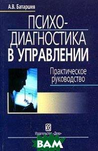 Психодиагностика в управлении. Практическое руководство   Батаршев А.В.  купить