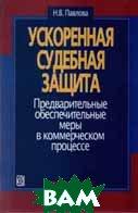 Ускоренная судебная защита: Предварительные обеспечительные меры в коммерческом процессе   Павлова Н.В.  купить
