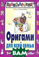 Оригами для всей семьи. Серия: Внимание: дети! 6-е издание  Татьяна Сержантова купить