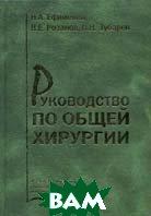 Руководство по общей хирургии  Ефименко Н.А., Зубарев П.Н., Розанов В.Е. купить