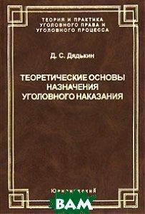 Теоретические основы назначения уголовного наказания  Дядькин Д.С. купить