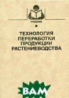 Технология переработки продукции растениеводства. 2-е издание  Личко Н.М. купить