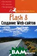 Flash 8. Создание Web-сайтов  Моррис Д. купить
