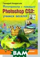 Фотоприколы с помощью Photoshop CS2: учимся весело!  Кондратьев Г. Г. купить