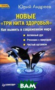 Новые `Три кита здоровья`. Как выжить в современном мире. 2-е издание  Андреев Ю. А. купить