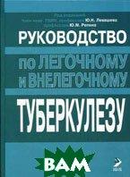 Руководство по легочному и внелегочному туберкулезу  Левашев Ю.Н., Репин Ю.М. купить