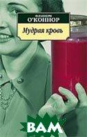 Мудрая кровь  О`Коннор Ф.  купить