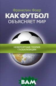 ��� ������ ��������� ���. ����������� ������ ������������ / How soccer explains the world. An unlikely theory of globalization  ���� �������� /Franklin Foer ������