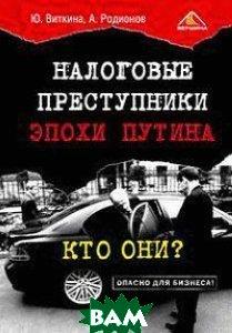 Налоговые преступники эпохи Путина. Кто они?  Ю. Виткина, А. Родионов купить