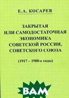 Закрытая или самодостаточная экономика Советской России, Советского Союза (1917-1980-е годы)  Косарев Е.А. купить