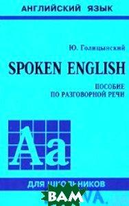 Spoken English. Английский язык. Пособие по разговорной речи для школьников. Серия `Английский язык для школьников`  Ю. Голицынский купить